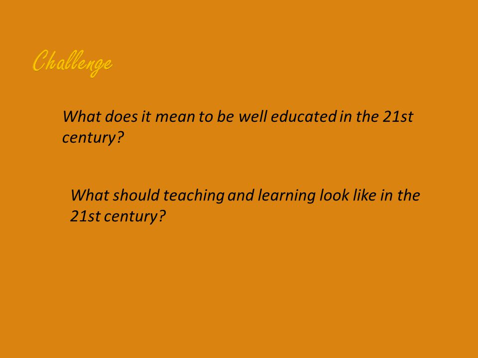 What does it mean to be well educated in the 21st century? What should teaching and learning look like in the 21st century?