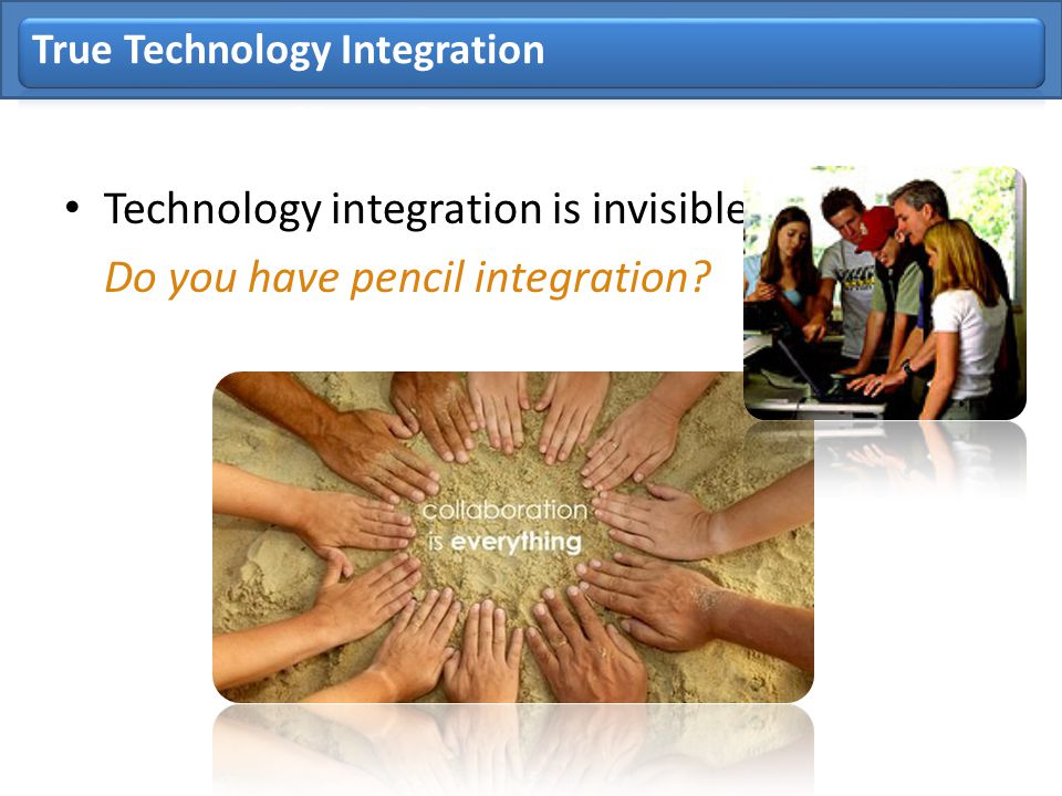 True Technology Integration Technology integration is invisible. Do you have pencil integration?