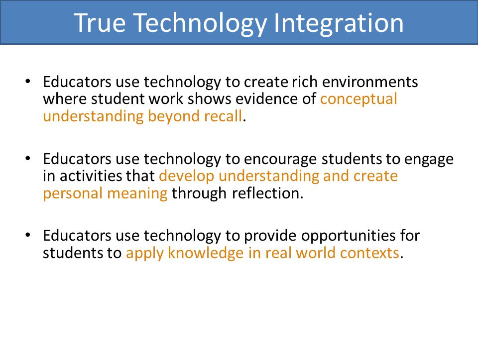 True Technology Integration Educators use technology to create rich environments where student work shows evidence of conceptual understanding beyond recall.