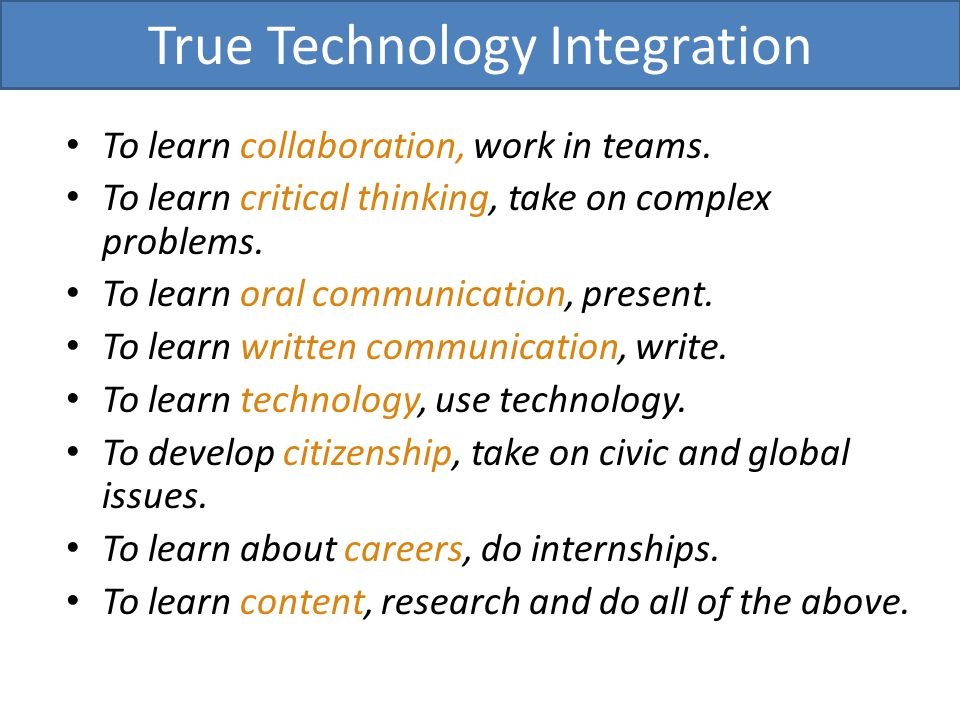 To learn collaboration, work in teams. To learn critical thinking, take on complex problems. To learn oral communication, present. To learn written co