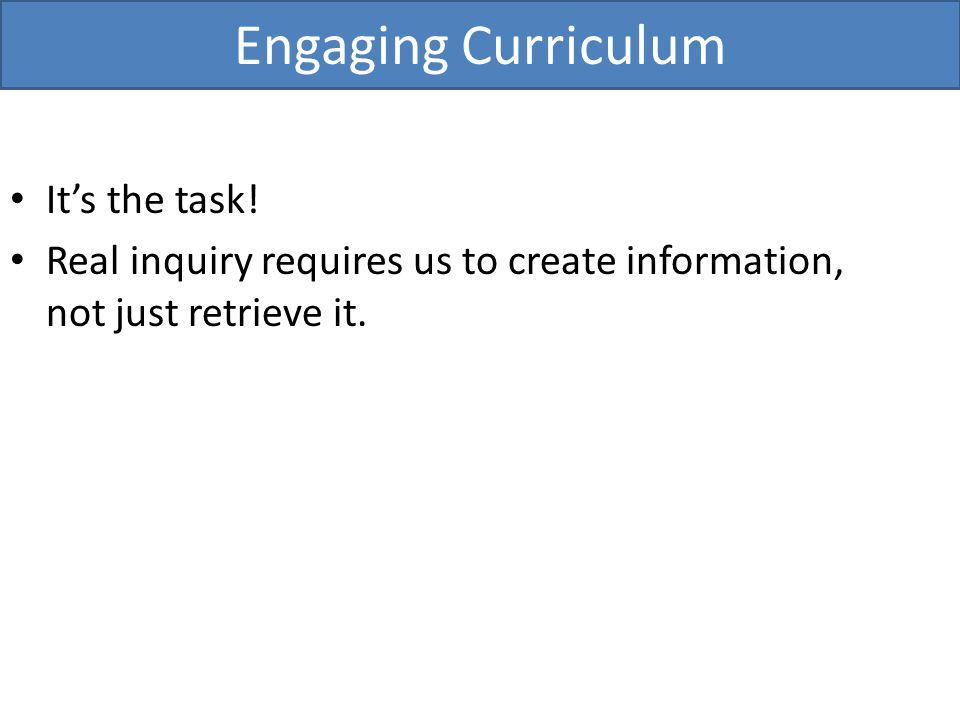 Its the task! Real inquiry requires us to create information, not just retrieve it. Engaging Curriculum