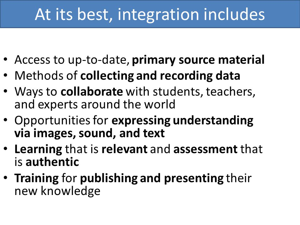 Access to up-to-date, primary source material Methods of collecting and recording data Ways to collaborate with students, teachers, and experts around the world Opportunities for expressing understanding via images, sound, and text Learning that is relevant and assessment that is authentic Training for publishing and presenting their new knowledge At its best, integration includes