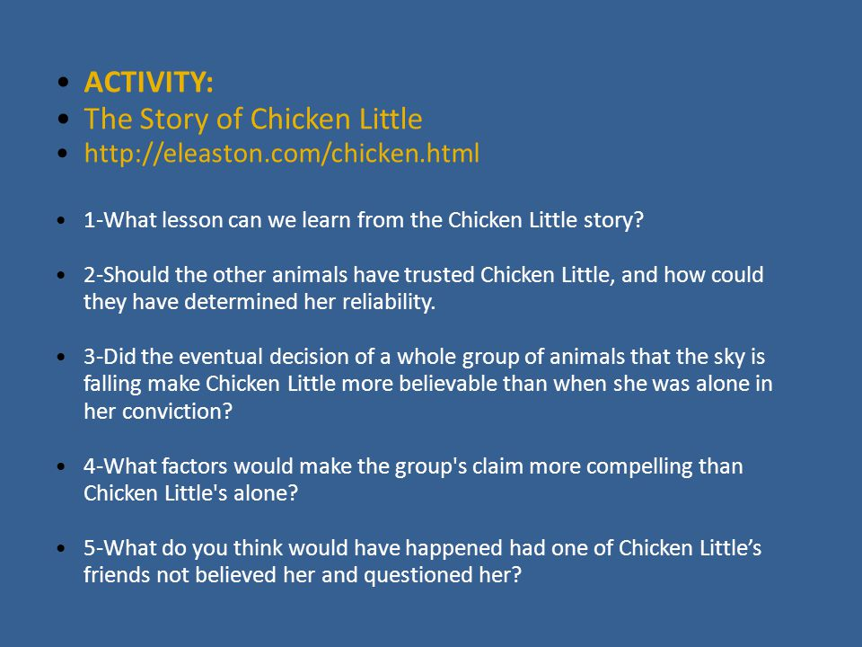 ACTIVITY: The Story of Chicken Little http://eleaston.com/chicken.html 1-What lesson can we learn from the Chicken Little story? 2-Should the other an