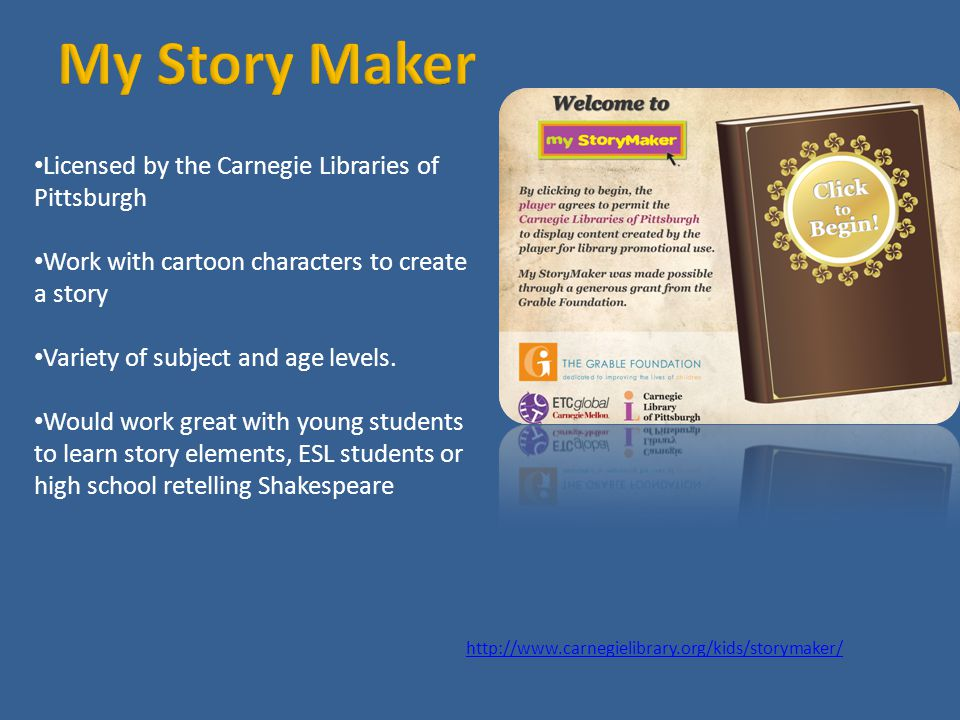 http://www.carnegielibrary.org/kids/storymaker/ Licensed by the Carnegie Libraries of Pittsburgh Work with cartoon characters to create a story Variety of subject and age levels.