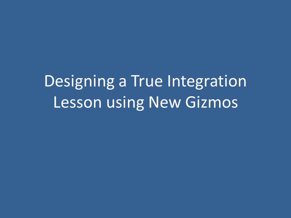 Designing a True Integration Lesson using New Gizmos