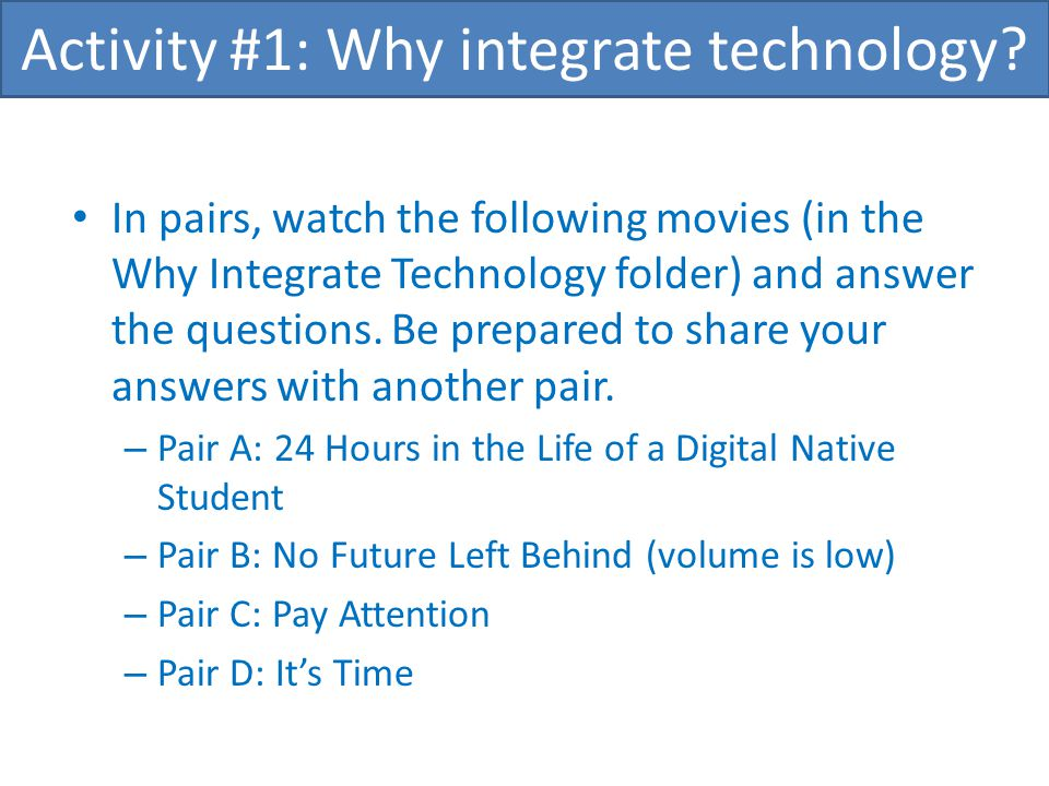 In pairs, watch the following movies (in the Why Integrate Technology folder) and answer the questions. Be prepared to share your answers with another