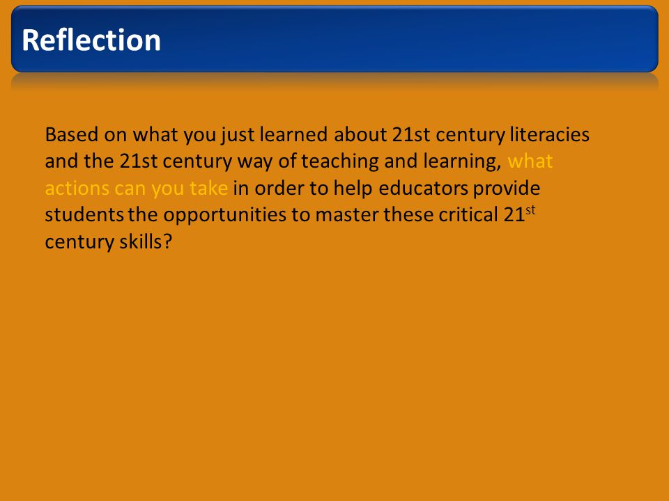 Based on what you just learned about 21st century literacies and the 21st century way of teaching and learning, what actions can you take in order to help educators provide students the opportunities to master these critical 21 st century skills