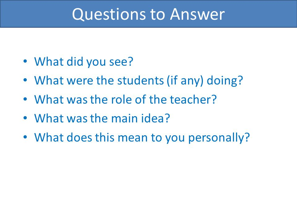 What did you see? What were the students (if any) doing? What was the role of the teacher? What was the main idea? What does this mean to you personal
