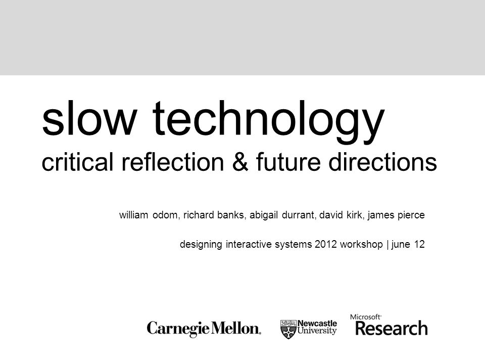 slow technology critical reflection & future directions william odom, richard banks, abigail durrant, david kirk, james pierce designing interactive systems 2012 workshop | june 12