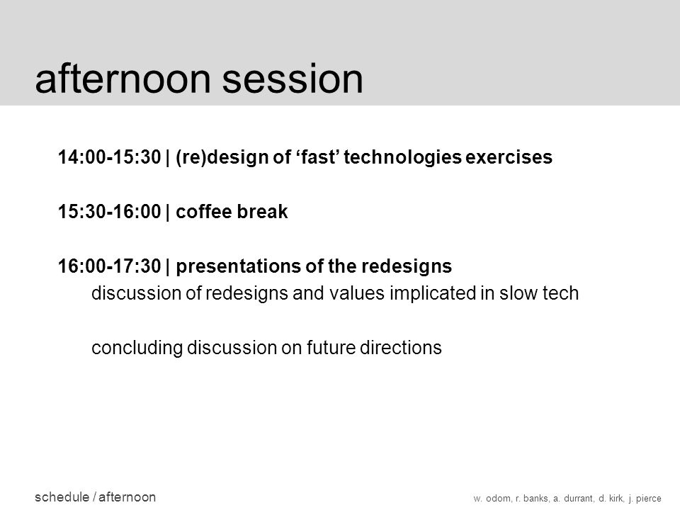 afternoon session schedule / afternoon 14:00-15:30 | (re)design of fast technologies exercises 15:30-16:00 | coffee break 16:00-17:30 | presentations of the redesigns discussion of redesigns and values implicated in slow tech concluding discussion on future directions w.