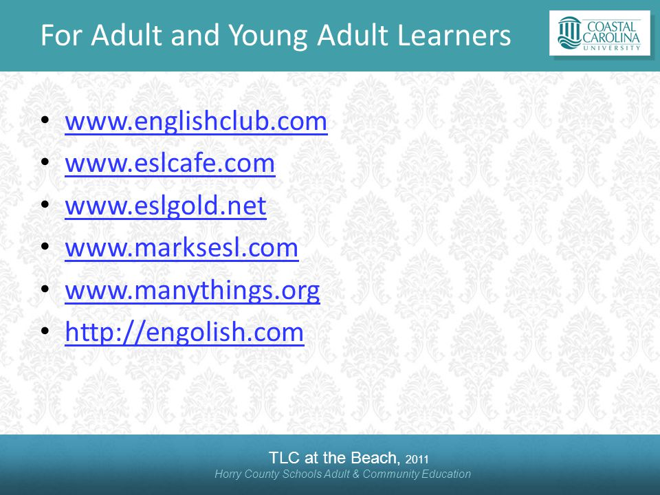 TLC at the Beach, 2011 Horry County Schools Adult & Community Education For Adult and Young Adult Learners www.englishclub.com www.eslcafe.com www.esl