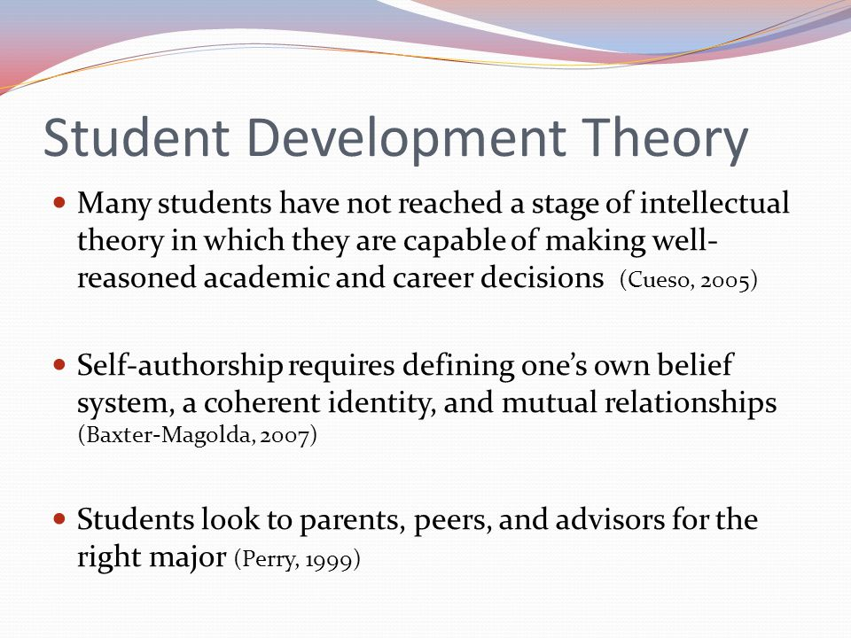 Student Development Theory Many students have not reached a stage of intellectual theory in which they are capable of making well- reasoned academic and career decisions (Cueso, 2005) Self-authorship requires defining ones own belief system, a coherent identity, and mutual relationships (Baxter-Magolda, 2007) Students look to parents, peers, and advisors for the right major (Perry, 1999)