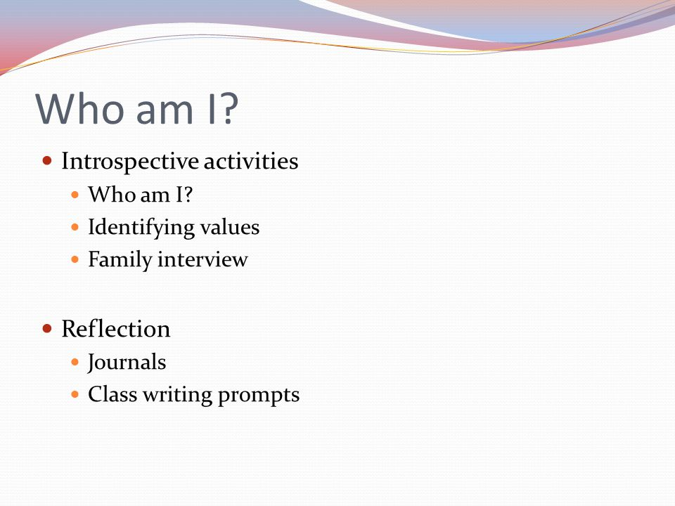 Who am I? Introspective activities Who am I? Identifying values Family interview Reflection Journals Class writing prompts