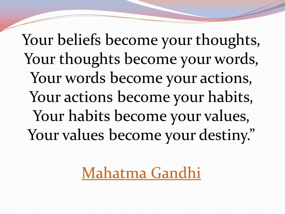 Your beliefs become your thoughts, Your thoughts become your words, Your words become your actions, Your actions become your habits, Your habits becom