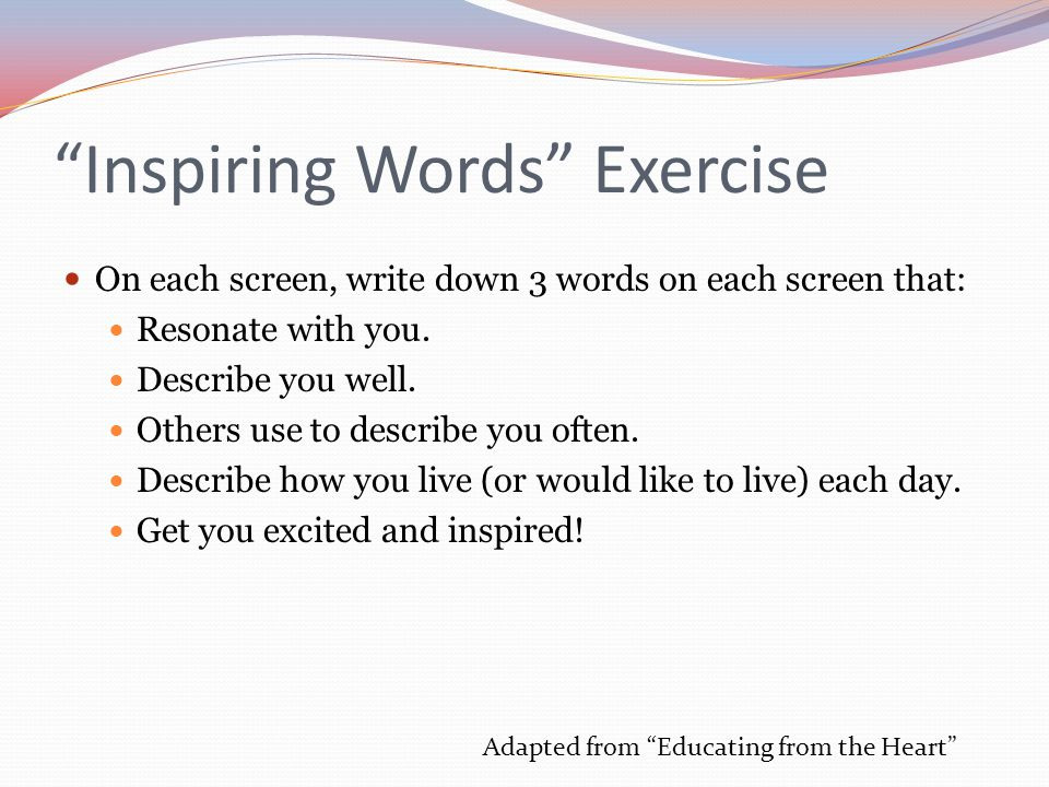 Inspiring Words Exercise On each screen, write down 3 words on each screen that: Resonate with you.