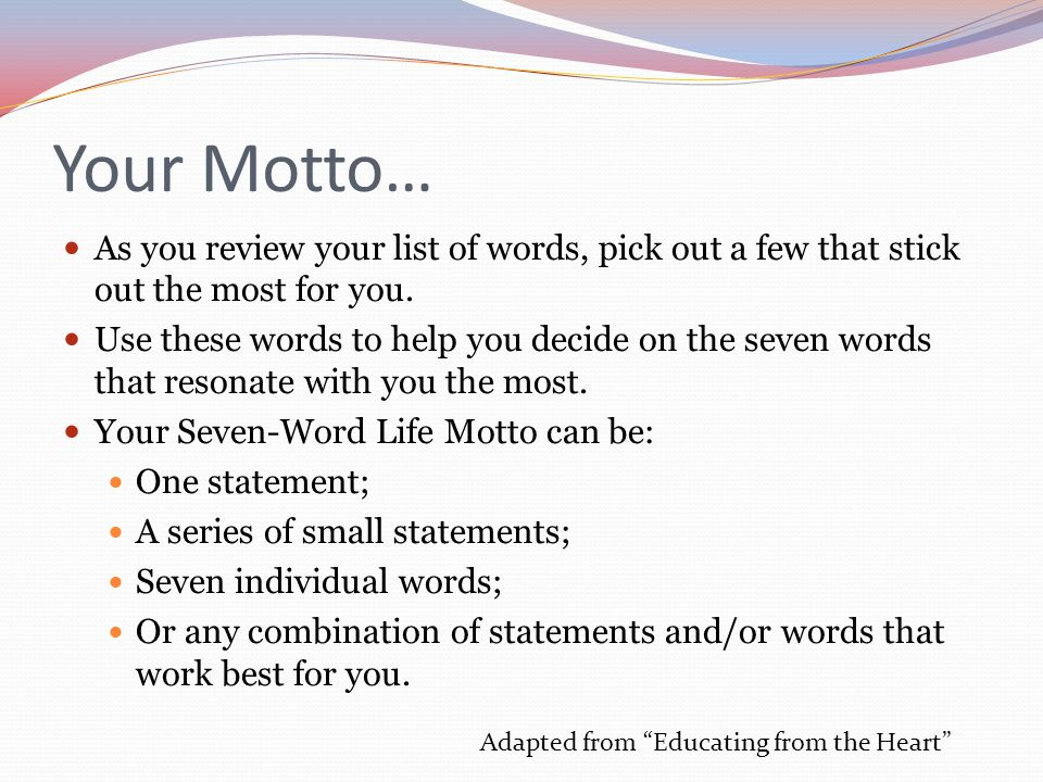 Your Motto… As you review your list of words, pick out a few that stick out the most for you. Use these words to help you decide on the seven words th