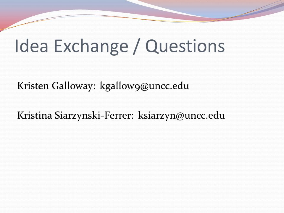 Idea Exchange / Questions Kristen Galloway: kgallow9@uncc.edu Kristina Siarzynski-Ferrer: ksiarzyn@uncc.edu