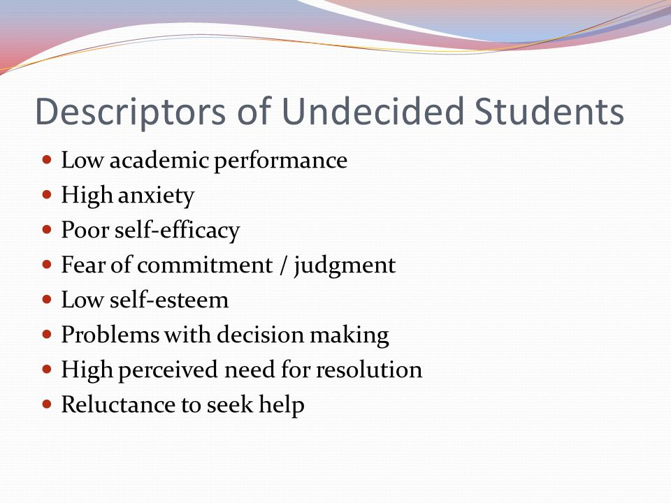Descriptors of Undecided Students Low academic performance High anxiety Poor self-efficacy Fear of commitment / judgment Low self-esteem Problems with decision making High perceived need for resolution Reluctance to seek help