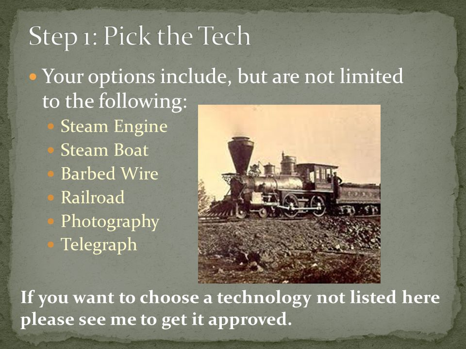 Your options include, but are not limited to the following: Steam Engine Steam Boat Barbed Wire Railroad Photography Telegraph If you want to choose a technology not listed here please see me to get it approved.