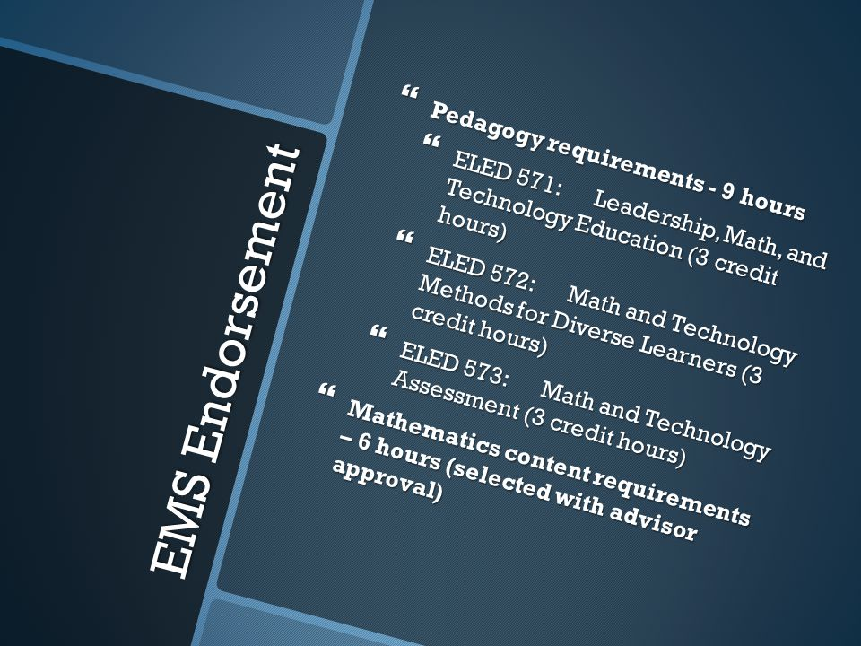 EMS Endorsement Pedagogy requirements - 9 hours Pedagogy requirements - 9 hours ELED 571: Leadership, Math, and Technology Education (3 credit hours) ELED 571: Leadership, Math, and Technology Education (3 credit hours) ELED 572: Math and Technology Methods for Diverse Learners (3 credit hours) ELED 572: Math and Technology Methods for Diverse Learners (3 credit hours) ELED 573: Math and Technology Assessment (3 credit hours) ELED 573: Math and Technology Assessment (3 credit hours) Mathematics content requirements – 6 hours (selected with advisor approval) Mathematics content requirements – 6 hours (selected with advisor approval)