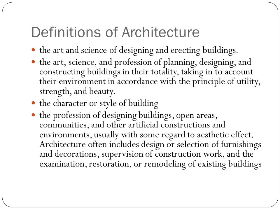 Formal Definition of Architecture Architecture is the art, science, and profession of planning, designing, and supervising the construction of new buildings, landscapes, communities, and furnishings in their totality, examining their environment in accordance with the principles of utility, strength, and aesthetics.