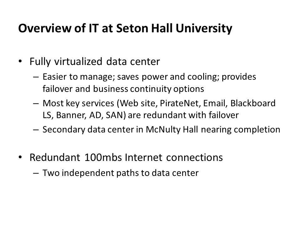 Overview of IT at Seton Hall University Fully virtualized data center – Easier to manage; saves power and cooling; provides failover and business continuity options – Most key services (Web site, PirateNet, Email, Blackboard LS, Banner, AD, SAN) are redundant with failover – Secondary data center in McNulty Hall nearing completion Redundant 100mbs Internet connections – Two independent paths to data center