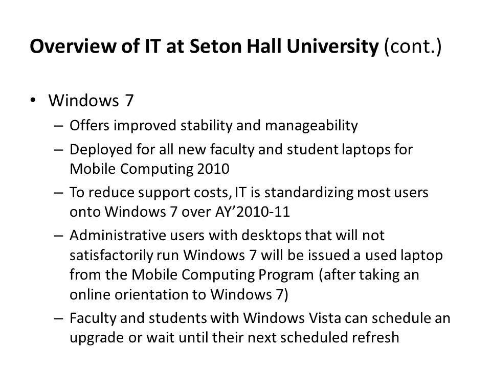 Overview of IT at Seton Hall University (cont.) Windows 7 – Offers improved stability and manageability – Deployed for all new faculty and student laptops for Mobile Computing 2010 – To reduce support costs, IT is standardizing most users onto Windows 7 over AY2010-11 – Administrative users with desktops that will not satisfactorily run Windows 7 will be issued a used laptop from the Mobile Computing Program (after taking an online orientation to Windows 7) – Faculty and students with Windows Vista can schedule an upgrade or wait until their next scheduled refresh
