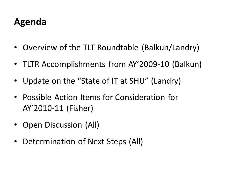 Agenda Overview of the TLT Roundtable (Balkun/Landry) TLTR Accomplishments from AY2009-10 (Balkun) Update on the State of IT at SHU (Landry) Possible Action Items for Consideration for AY2010-11 (Fisher) Open Discussion (All) Determination of Next Steps (All)