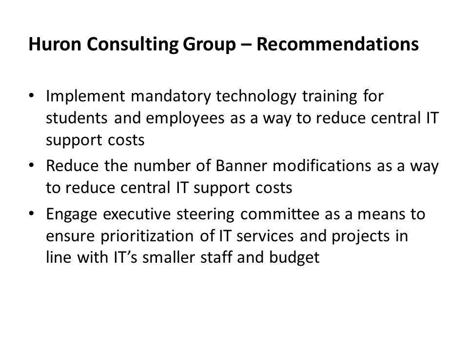 Huron Consulting Group – Recommendations Implement mandatory technology training for students and employees as a way to reduce central IT support costs Reduce the number of Banner modifications as a way to reduce central IT support costs Engage executive steering committee as a means to ensure prioritization of IT services and projects in line with ITs smaller staff and budget