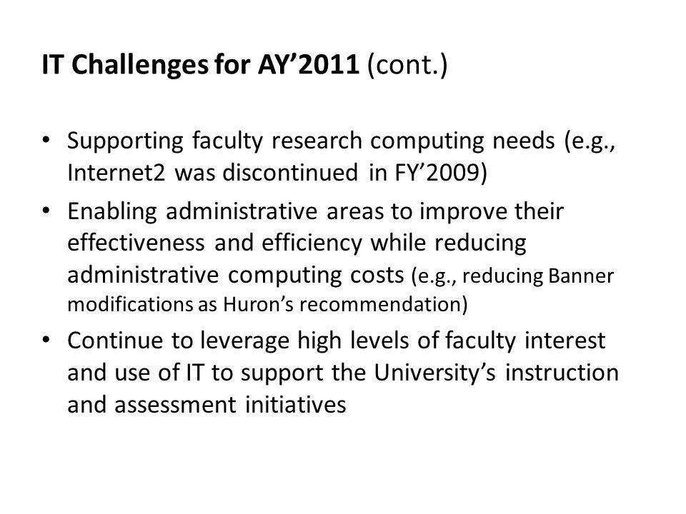 IT Challenges for AY2011 (cont.) Supporting faculty research computing needs (e.g., Internet2 was discontinued in FY2009) Enabling administrative areas to improve their effectiveness and efficiency while reducing administrative computing costs (e.g., reducing Banner modifications as Hurons recommendation) Continue to leverage high levels of faculty interest and use of IT to support the Universitys instruction and assessment initiatives