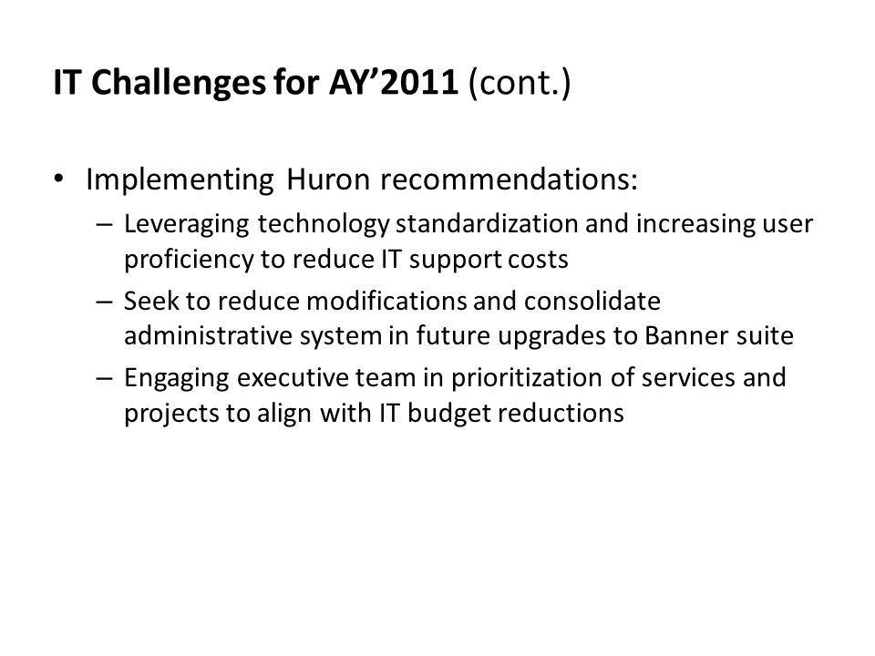 IT Challenges for AY2011 (cont.) Implementing Huron recommendations: – Leveraging technology standardization and increasing user proficiency to reduce IT support costs – Seek to reduce modifications and consolidate administrative system in future upgrades to Banner suite – Engaging executive team in prioritization of services and projects to align with IT budget reductions