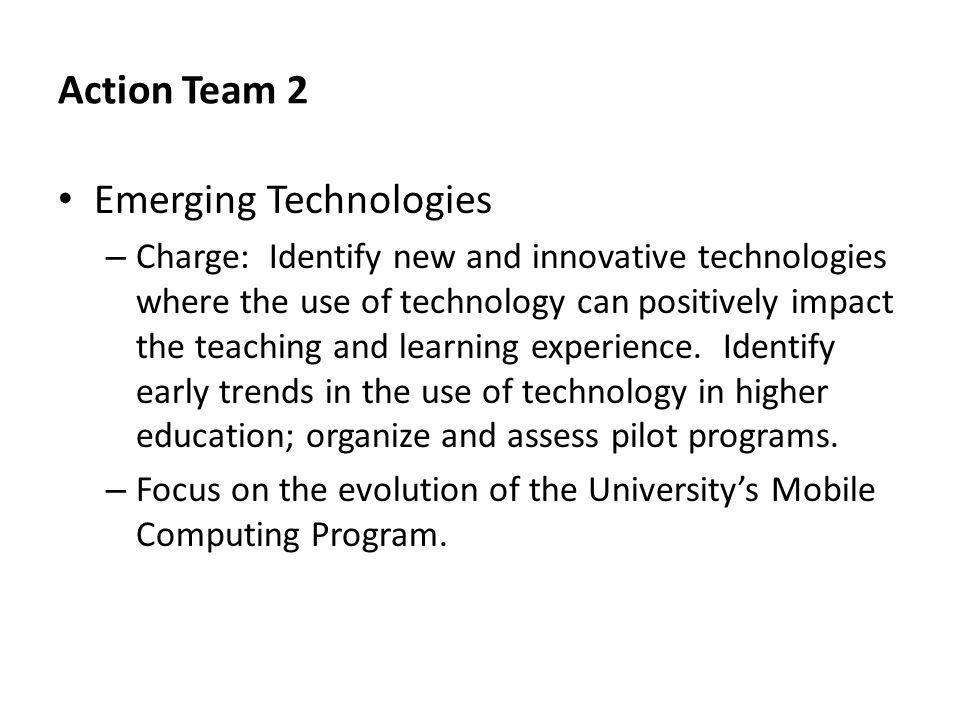 Action Team 2 Emerging Technologies – Charge: Identify new and innovative technologies where the use of technology can positively impact the teaching and learning experience.