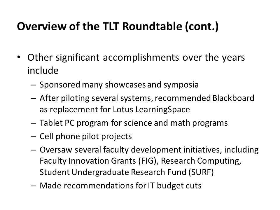 Overview of the TLT Roundtable (cont.) Other significant accomplishments over the years include – Sponsored many showcases and symposia – After piloting several systems, recommended Blackboard as replacement for Lotus LearningSpace – Tablet PC program for science and math programs – Cell phone pilot projects – Oversaw several faculty development initiatives, including Faculty Innovation Grants (FIG), Research Computing, Student Undergraduate Research Fund (SURF) – Made recommendations for IT budget cuts