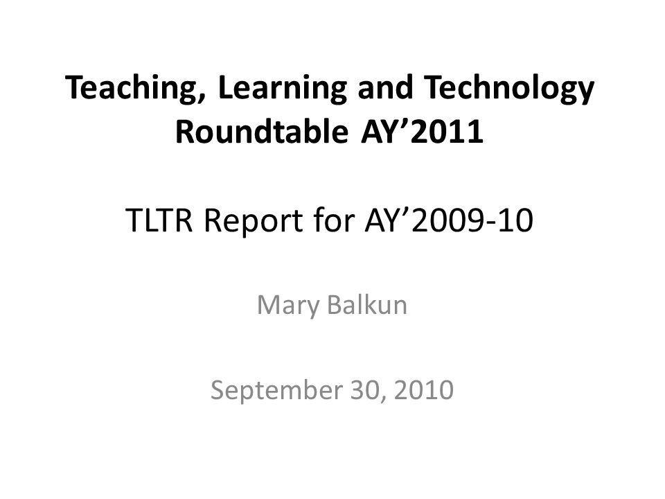 Teaching, Learning and Technology Roundtable AY2011 TLTR Report for AY2009-10 Mary Balkun September 30, 2010