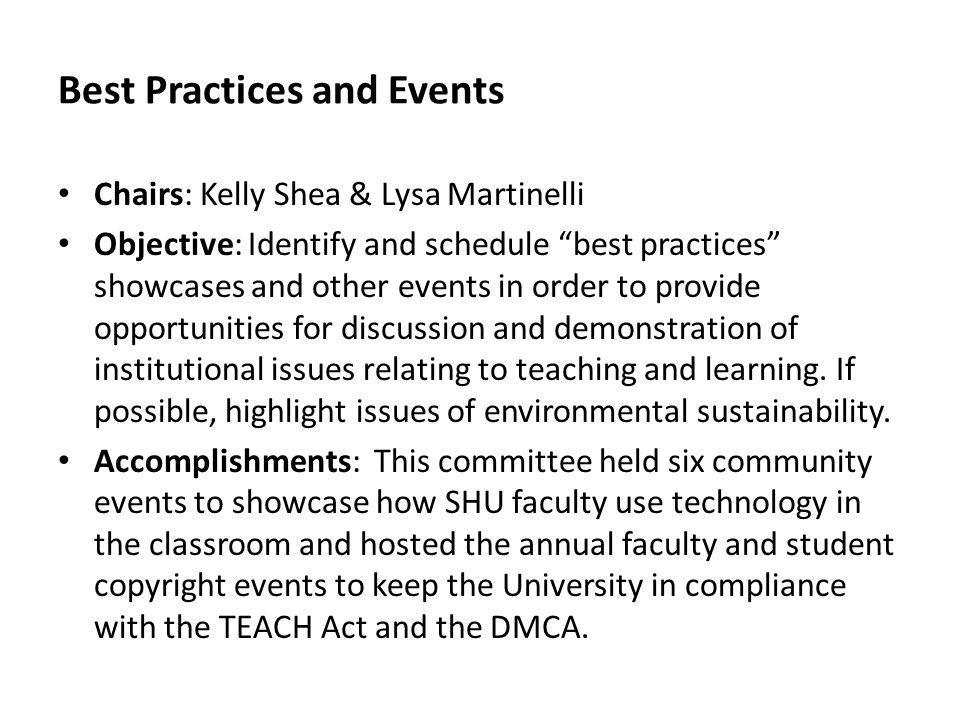 Best Practices and Events Chairs: Kelly Shea & Lysa Martinelli Objective: Identify and schedule best practices showcases and other events in order to provide opportunities for discussion and demonstration of institutional issues relating to teaching and learning.