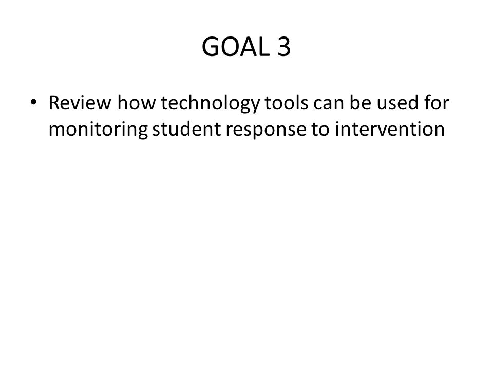 GOAL 3 Review how technology tools can be used for monitoring student response to intervention