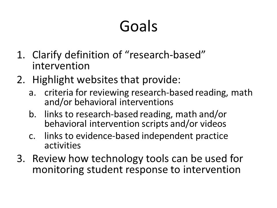 Goals 1.Clarify definition of research-based intervention 2.Highlight websites that provide: a.criteria for reviewing research-based reading, math and