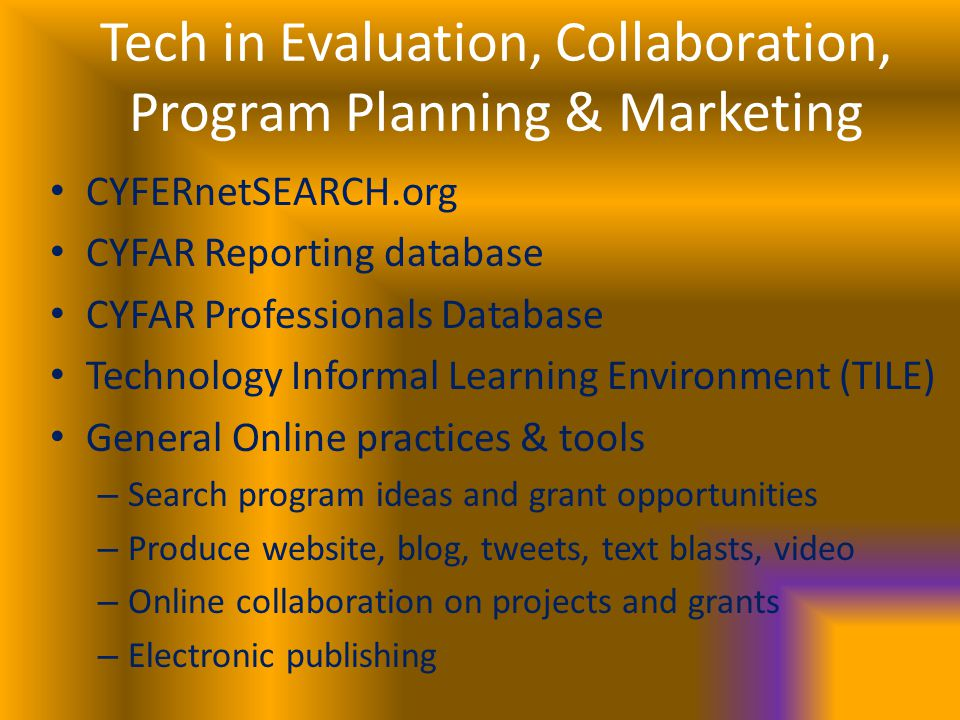 Tech in Evaluation, Collaboration, Program Planning & Marketing CYFERnetSEARCH.org CYFAR Reporting database CYFAR Professionals Database Technology Informal Learning Environment (TILE) General Online practices & tools – Search program ideas and grant opportunities – Produce website, blog, tweets, text blasts, video – Online collaboration on projects and grants – Electronic publishing