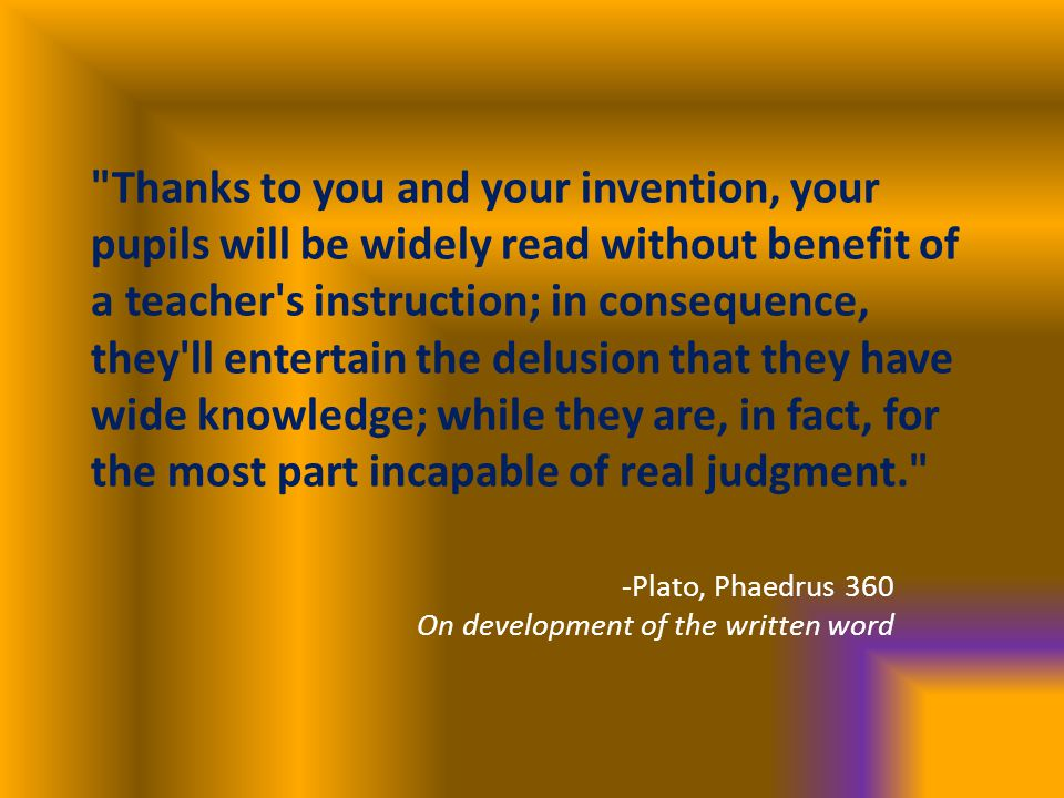 Thanks to you and your invention, your pupils will be widely read without benefit of a teacher s instruction; in consequence, they ll entertain the delusion that they have wide knowledge; while they are, in fact, for the most part incapable of real judgment. -Plato, Phaedrus 360 On development of the written word