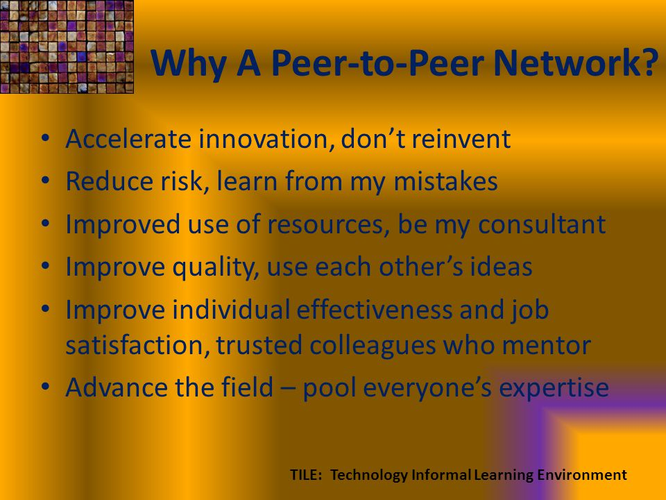 Why A Peer-to-Peer Network? Accelerate innovation, dont reinvent Reduce risk, learn from my mistakes Improved use of resources, be my consultant Impro