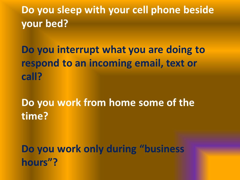 Do you sleep with your cell phone beside your bed? Do you interrupt what you are doing to respond to an incoming email, text or call? Do you work from