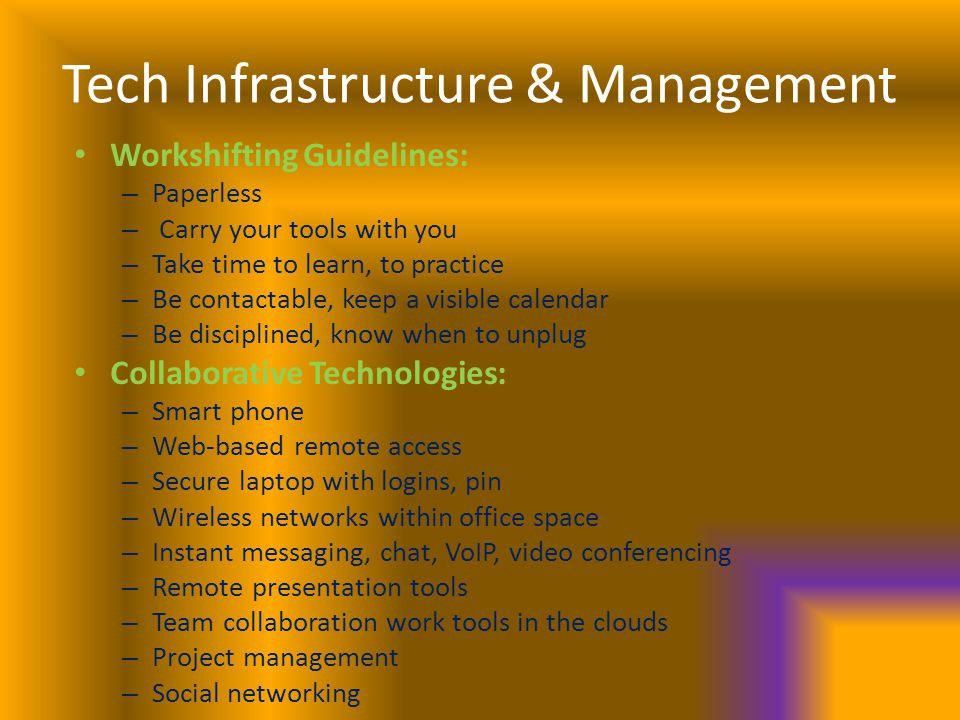 Tech Infrastructure & Management Workshifting Guidelines: – Paperless – Carry your tools with you – Take time to learn, to practice – Be contactable, keep a visible calendar – Be disciplined, know when to unplug Collaborative Technologies: – Smart phone – Web-based remote access – Secure laptop with logins, pin – Wireless networks within office space – Instant messaging, chat, VoIP, video conferencing – Remote presentation tools – Team collaboration work tools in the clouds – Project management – Social networking