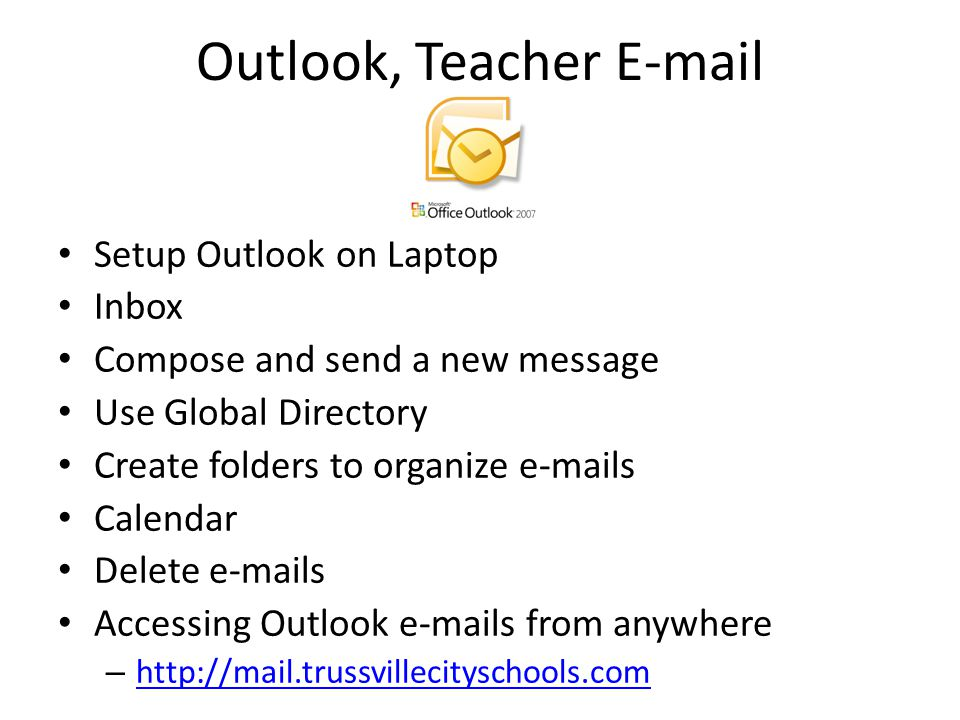 Outlook, Teacher E-mail Setup Outlook on Laptop Inbox Compose and send a new message Use Global Directory Create folders to organize e-mails Calendar