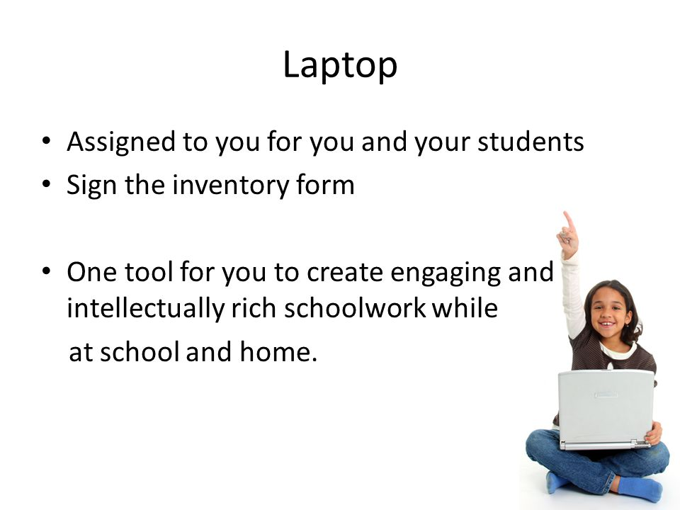 Laptop Assigned to you for you and your students Sign the inventory form One tool for you to create engaging and intellectually rich schoolwork while