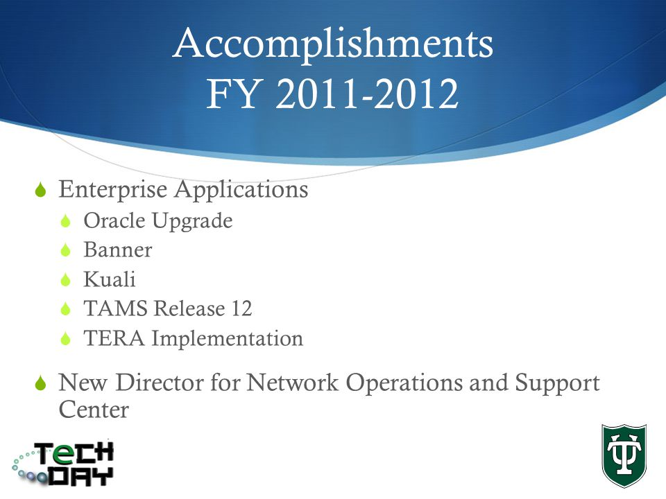 Accomplishments FY 2011-2012 Enterprise Applications Oracle Upgrade Banner Kuali TAMS Release 12 TERA Implementation New Director for Network Operations and Support Center