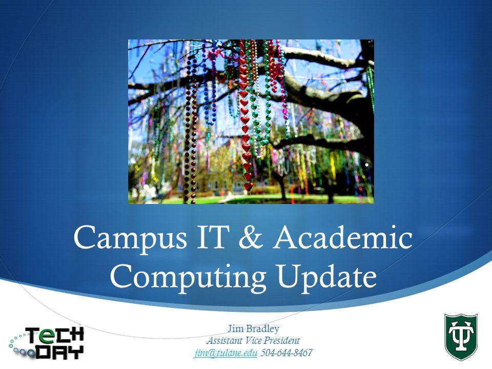 Campus IT & Academic Computing Update Jim Bradley Assistant Vice President jim@tulane.edujim@tulane.edu 504-644-8467