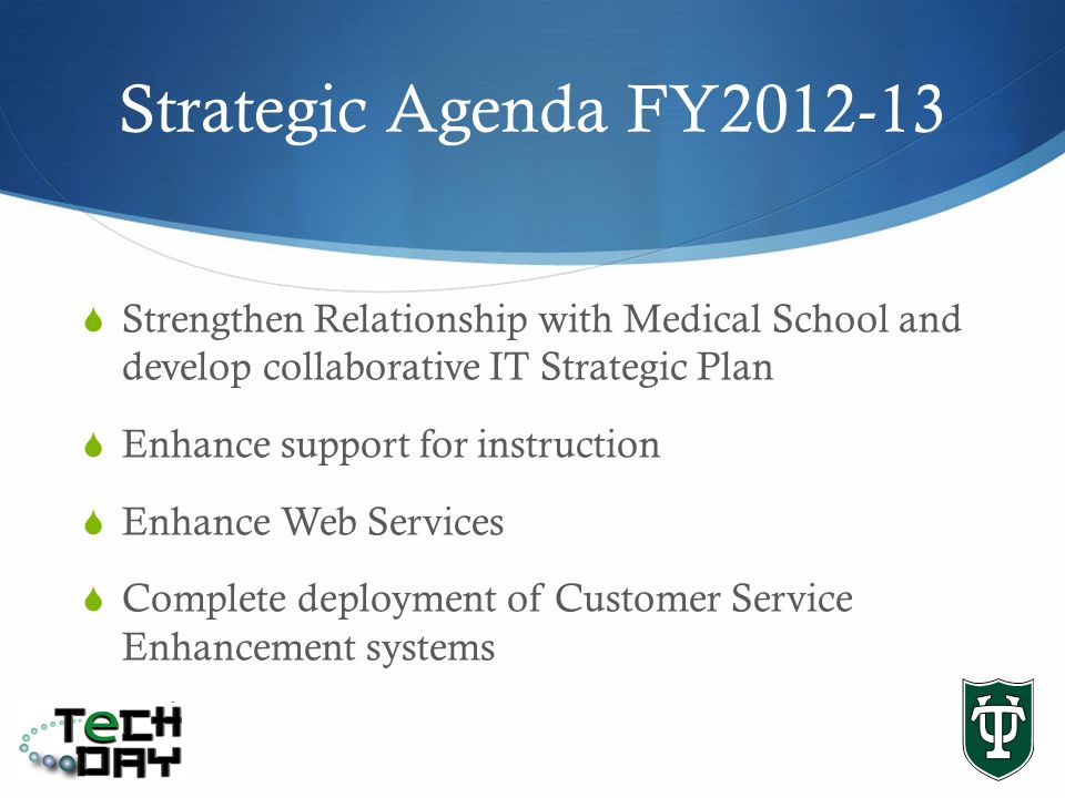 Strategic Agenda FY2012-13 Strengthen Relationship with Medical School and develop collaborative IT Strategic Plan Enhance support for instruction Enhance Web Services Complete deployment of Customer Service Enhancement systems