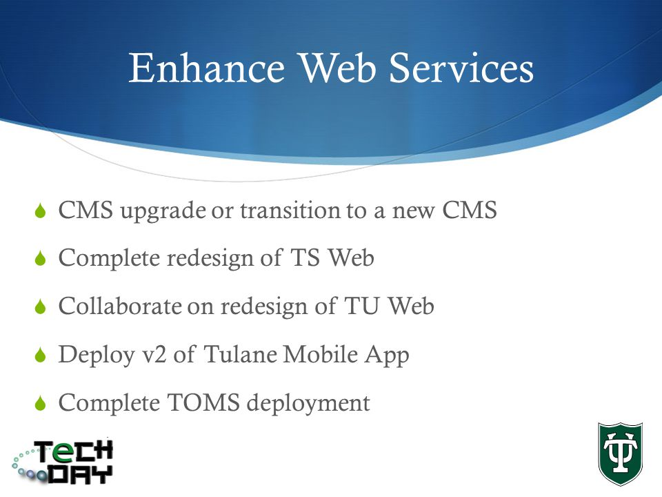 Enhance Web Services CMS upgrade or transition to a new CMS Complete redesign of TS Web Collaborate on redesign of TU Web Deploy v2 of Tulane Mobile App Complete TOMS deployment
