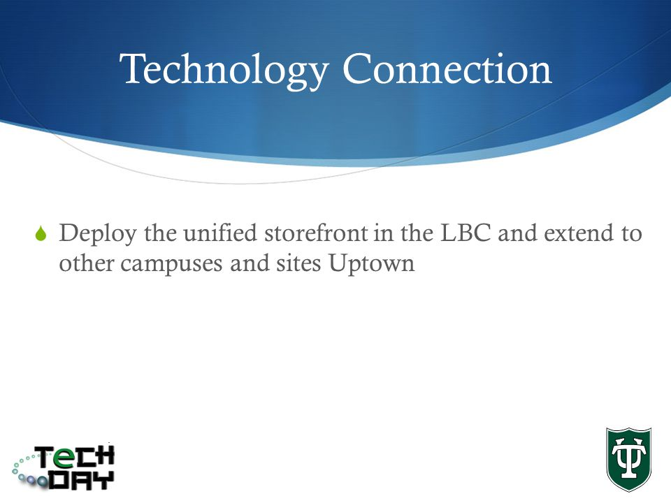 Technology Connection Deploy the unified storefront in the LBC and extend to other campuses and sites Uptown
