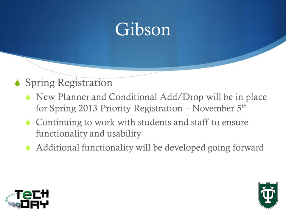 Gibson Spring Registration New Planner and Conditional Add/Drop will be in place for Spring 2013 Priority Registration – November 5 th Continuing to work with students and staff to ensure functionality and usability Additional functionality will be developed going forward